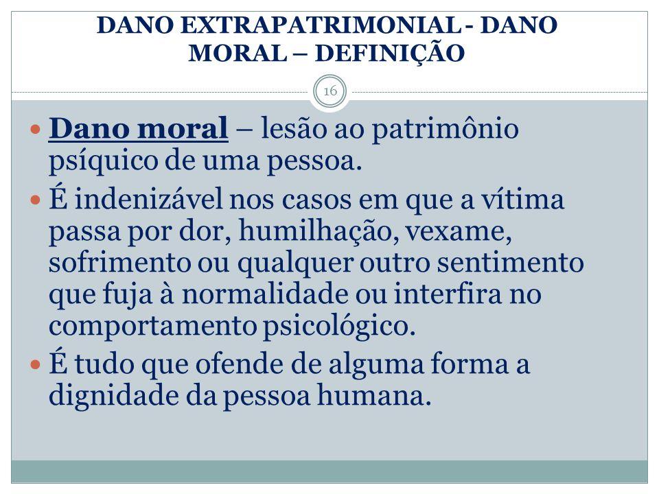DANO EXTRAPATRIMONIAL - DANO MORAL – DEFINIÇÃO Dano moral – lesão ao patrimônio psíquico de uma pessoa. É indenizável nos casos em que a vítima passa