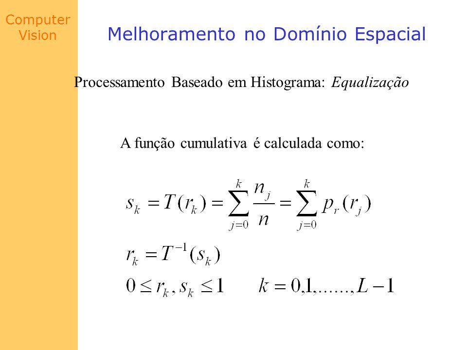 Computer Vision Melhoramento no Domínio Espacial Processamento Baseado em Histograma: Equalização A função cumulativa é calculada como: