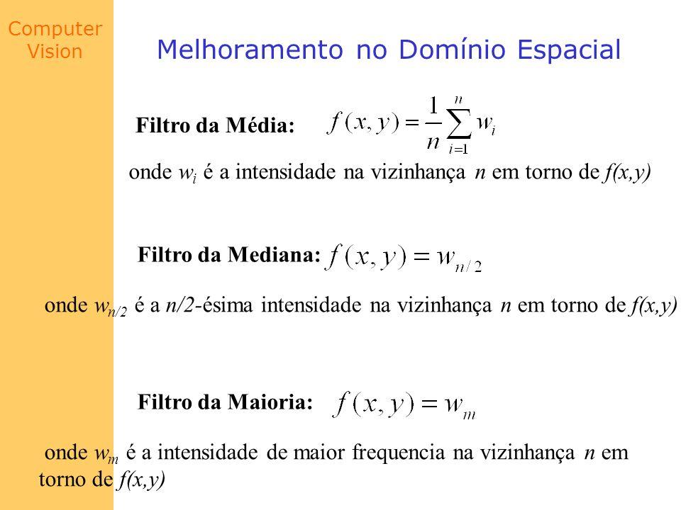 Computer Vision Melhoramento no Domínio Espacial Filtro da Média: onde w i é a intensidade na vizinhança n em torno de f(x,y) Filtro da Mediana: onde