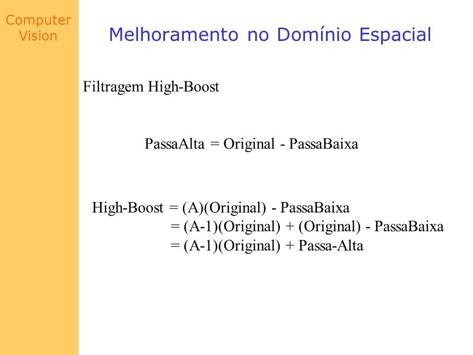 Computer Vision Melhoramento no Domínio Espacial Filtragem High-Boost PassaAlta = Original - PassaBaixa High-Boost = (A)(Original) - PassaBaixa = (A-1