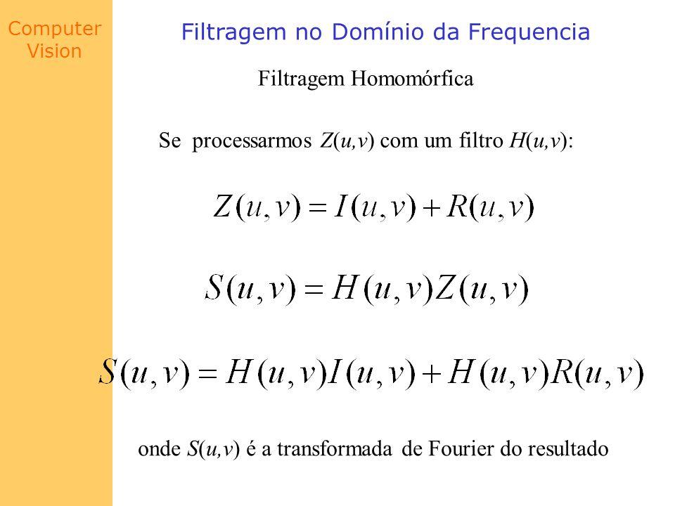 Computer Vision Filtragem no Domínio da Frequencia Filtragem Homomórfica Se processarmos Z(u,v) com um filtro H(u,v): onde S(u,v) é a transformada de