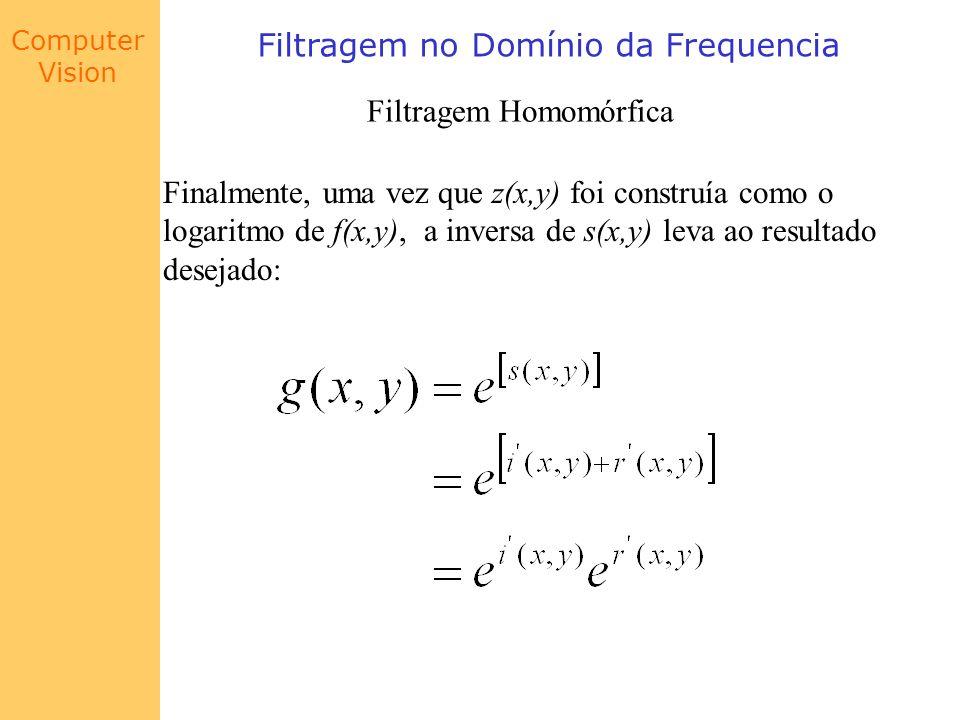 Computer Vision Filtragem no Domínio da Frequencia Filtragem Homomórfica Finalmente, uma vez que z(x,y) foi construía como o logaritmo de f(x,y), a in