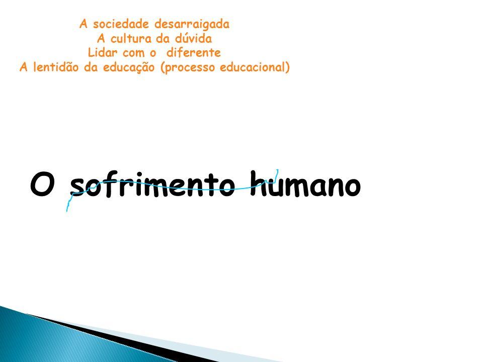 O sofrimento humano A sociedade desarraigada A cultura da dúvida Lidar com o diferente A lentidão da educação (processo educacional)