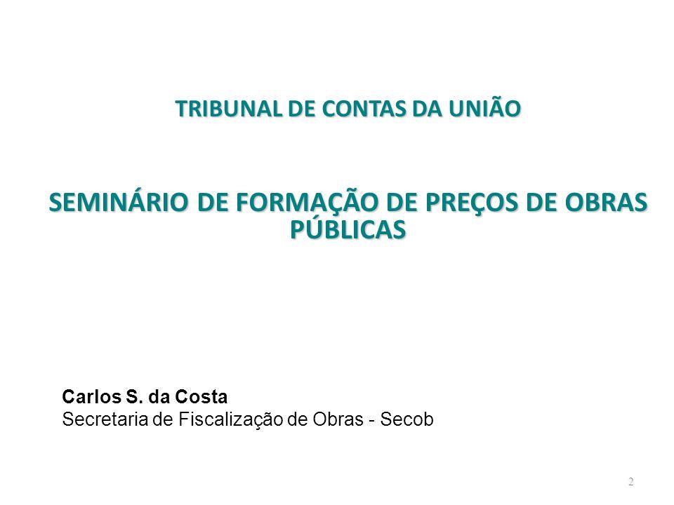 TRIBUNAL DE CONTAS DA UNIÃO SEMINÁRIO DE FORMAÇÃO DE PREÇOS DE OBRAS PÚBLICAS 2 Carlos S. da Costa Secretaria de Fiscalização de Obras - Secob