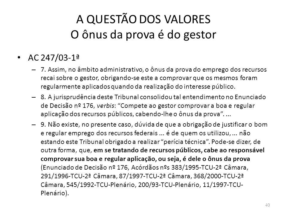 A QUESTÃO DOS VALORES O ônus da prova é do gestor AC 247/03-1ª – 7. Assim, no âmbito administrativo, o ônus da prova do emprego dos recursos recai sob