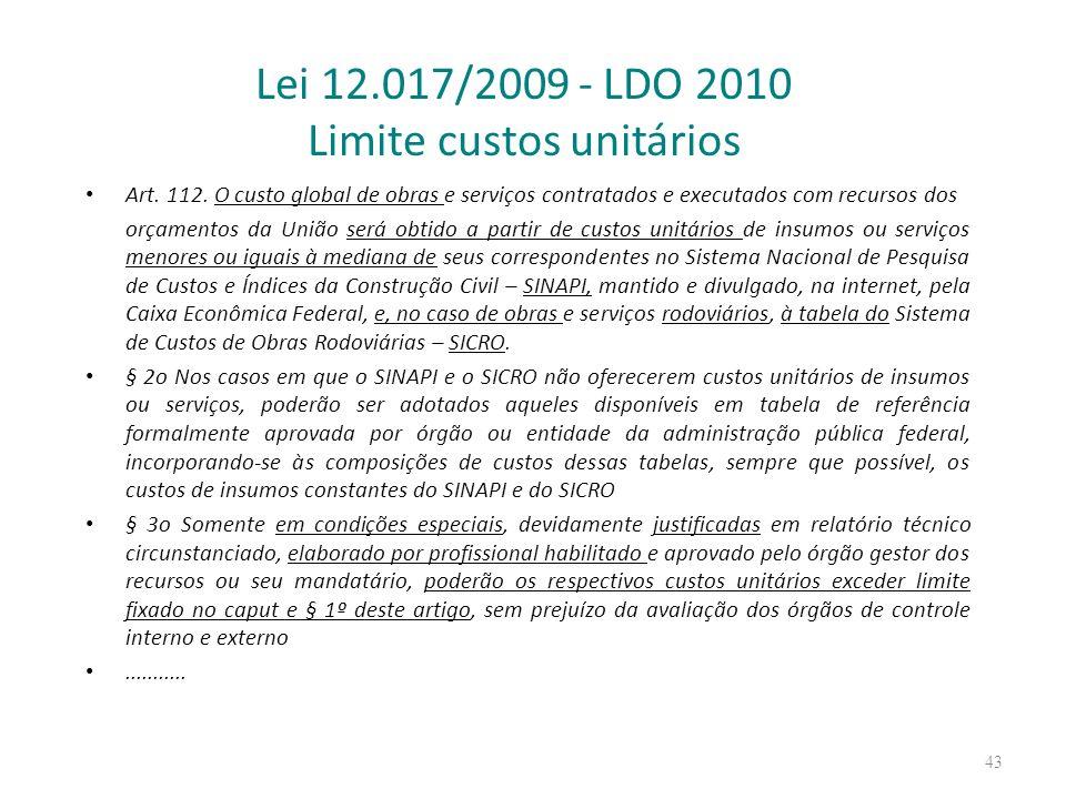 Lei 12.017/2009 - LDO 2010 Limite custos unitários Art. 112. O custo global de obras e serviços contratados e executados com recursos dos orçamentos d
