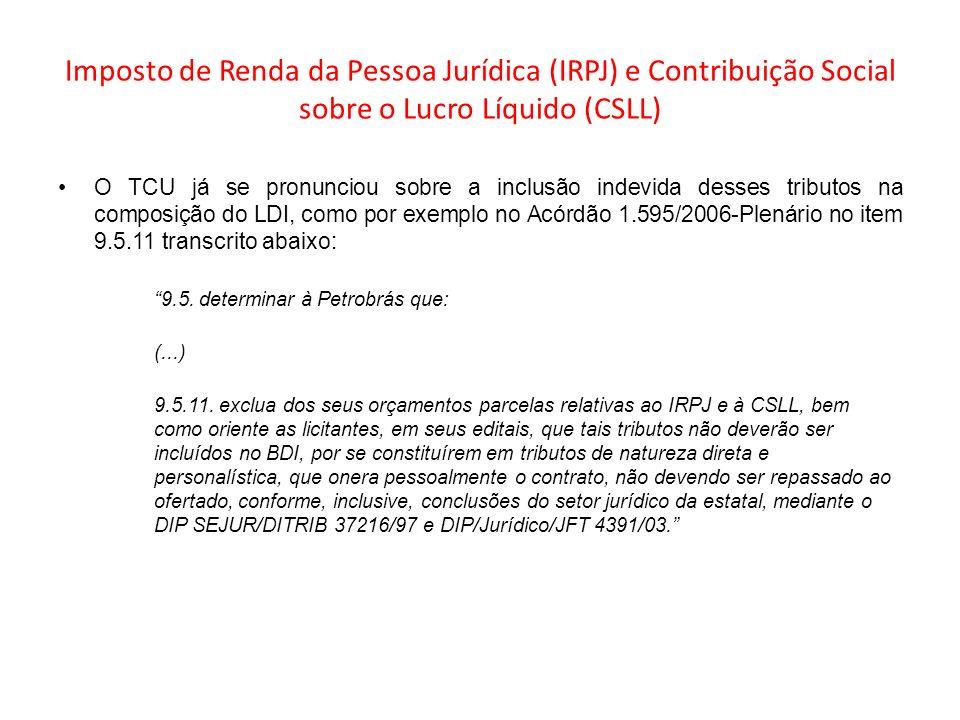 Imposto de Renda da Pessoa Jurídica (IRPJ) e Contribuição Social sobre o Lucro Líquido (CSLL) O TCU já se pronunciou sobre a inclusão indevida desses