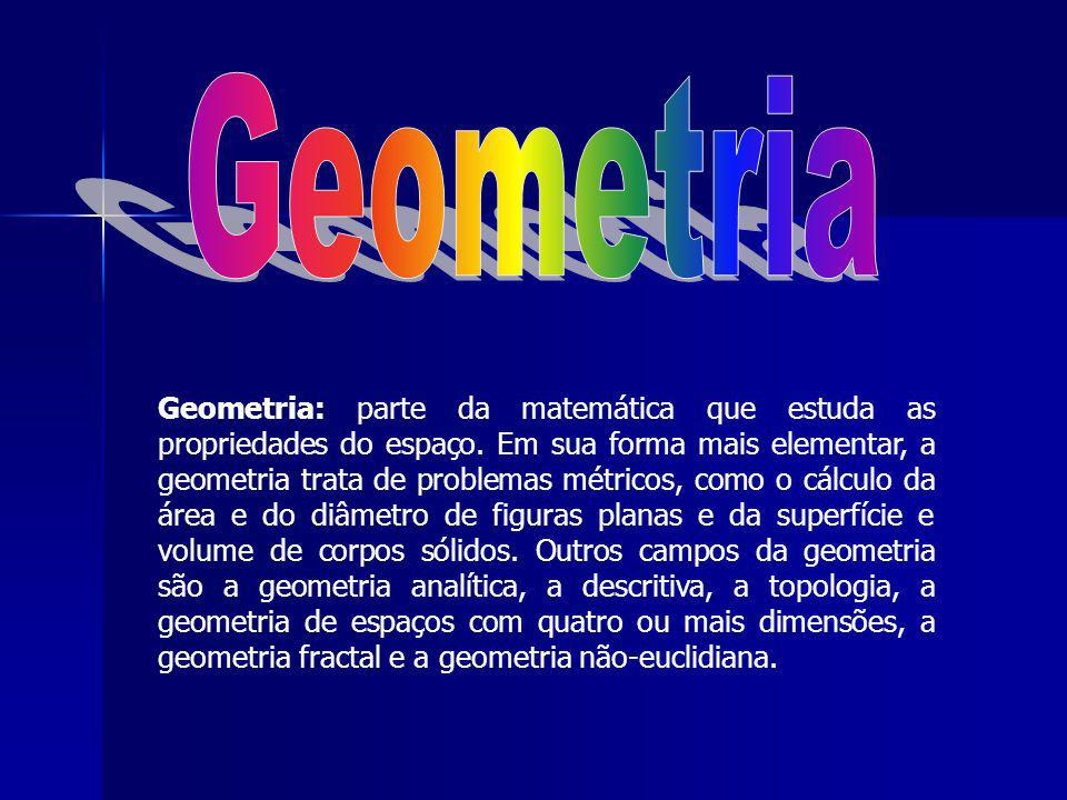Geometria: parte da matemática que estuda as propriedades do espaço. Em sua forma mais elementar, a geometria trata de problemas métricos, como o cálc