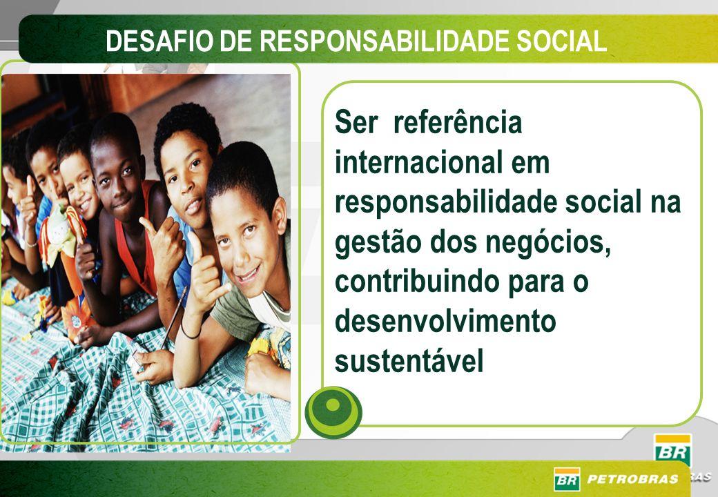 DESAFIO DE RESPONSABILIDADE SOCIAL Ser referência internacional em responsabilidade social na gestão dos negócios, contribuindo para o desenvolvimento