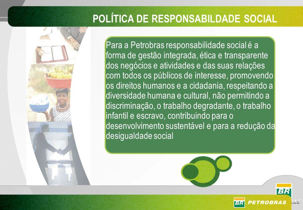 POLÍTICA DE RESPONSABILDADE SOCIAL Para a Petrobras responsabilidade social é a forma de gestão integrada, ética e transparente dos negócios e ativida