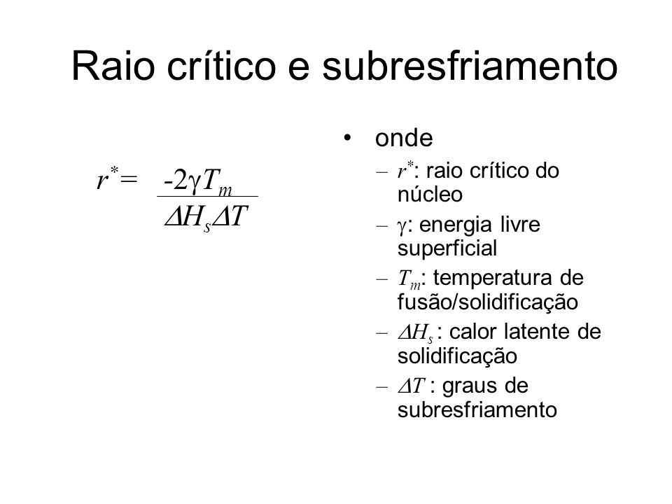 Raio crítico e subresfriamento r * =-2 T m H s T onde –r * : raio crítico do núcleo – : energia livre superficial –T m : temperatura de fusão/solidifi
