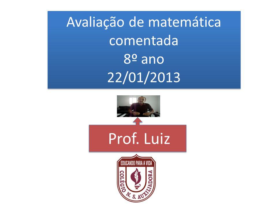 Avaliação de matemática comentada 8º ano 22/01/2013 Avaliação de matemática comentada 8º ano 22/01/2013 Prof. Luiz