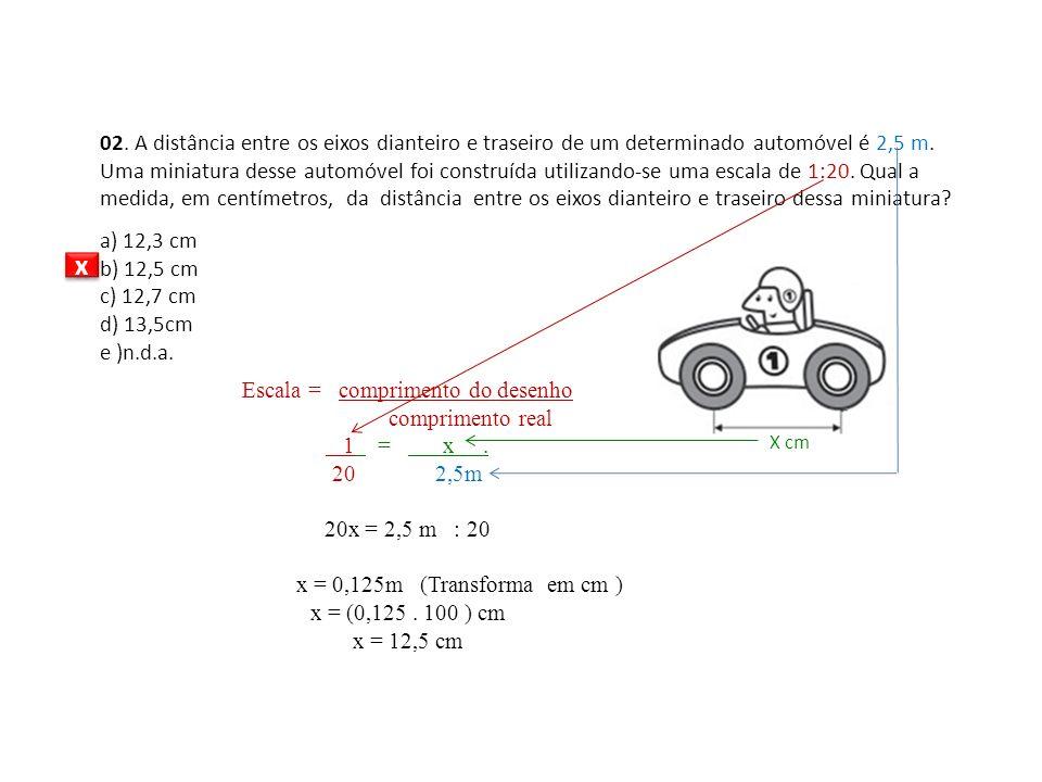 X cm 02. A distância entre os eixos dianteiro e traseiro de um determinado automóvel é 2,5 m. Uma miniatura desse automóvel foi construída utilizando-