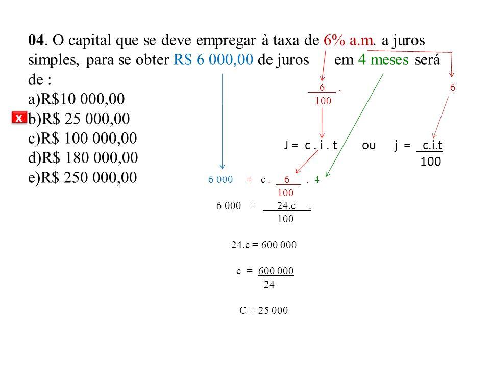 . 04. O capital que se deve empregar à taxa de 6% a.m. a juros simples, para se obter R$ 6 000,00 de juros em 4 meses será de : a)R$10 000,00 b)R$ 25