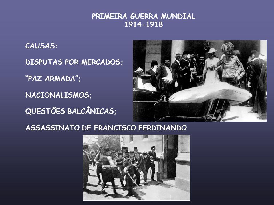 PRIMEIRA GUERRA MUNDIAL 1914-1918 CAUSAS: DISPUTAS POR MERCADOS; PAZ ARMADA; NACIONALISMOS; QUESTÕES BALCÂNICAS; ASSASSINATO DE FRANCISCO FERDINANDO