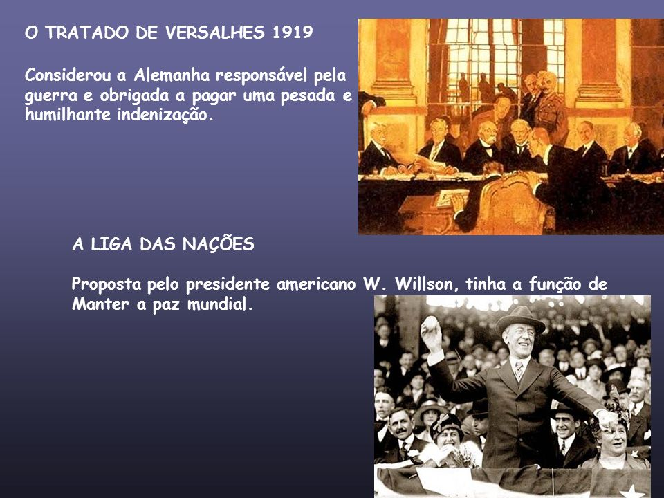 O TRATADO DE VERSALHES 1919 Considerou a Alemanha responsável pela guerra e obrigada a pagar uma pesada e humilhante indenização. A LIGA DAS NAÇÕES Pr
