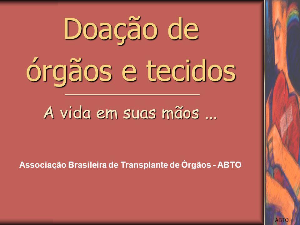 ABTO ________________________ A vida em suas mãos... Doação de órgãos e tecidos Associação Brasileira de Transplante de Órgãos - ABTO