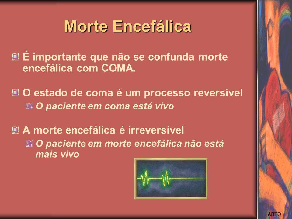 ABTO Morte Encefálica É importante que não se confunda morte encefálica com COMA. O estado de coma é um processo reversível O paciente em coma está vi