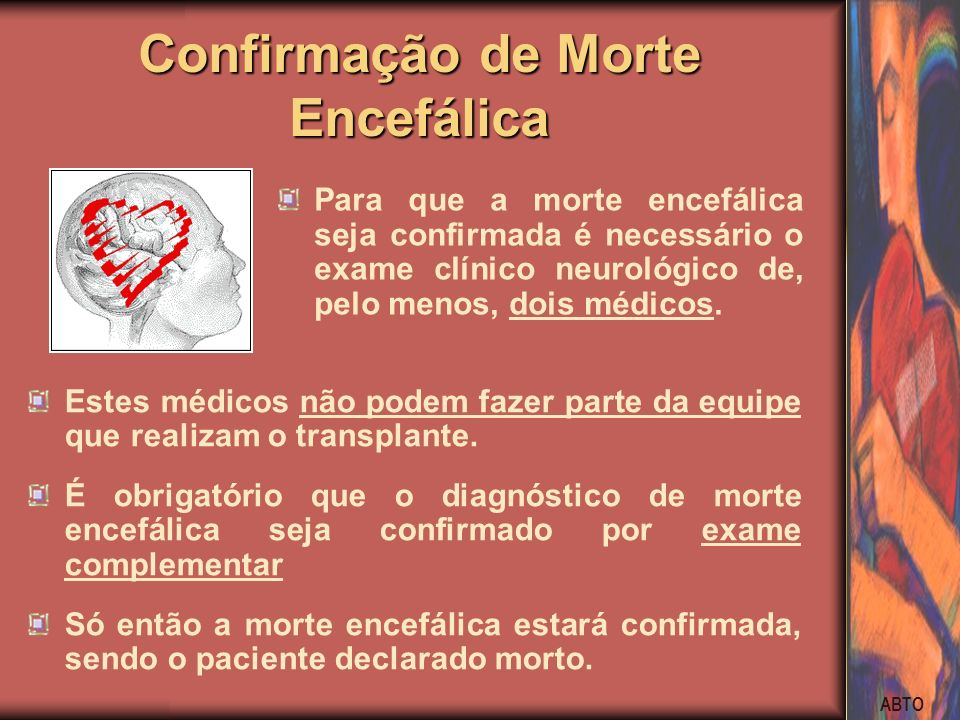 ABTO Confirmação de Morte Encefálica Estes médicos não podem fazer parte da equipe que realizam o transplante. É obrigatório que o diagnóstico de mort