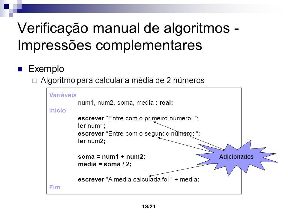 13/21 Verificação manual de algoritmos - Impressões complementares Exemplo Algoritmo para calcular a média de 2 números Variáveis num1, num2, soma, me