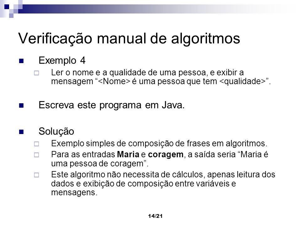 14/21 Verificação manual de algoritmos Exemplo 4 Ler o nome e a qualidade de uma pessoa, e exibir a mensagem é uma pessoa que tem. Escreva este progra