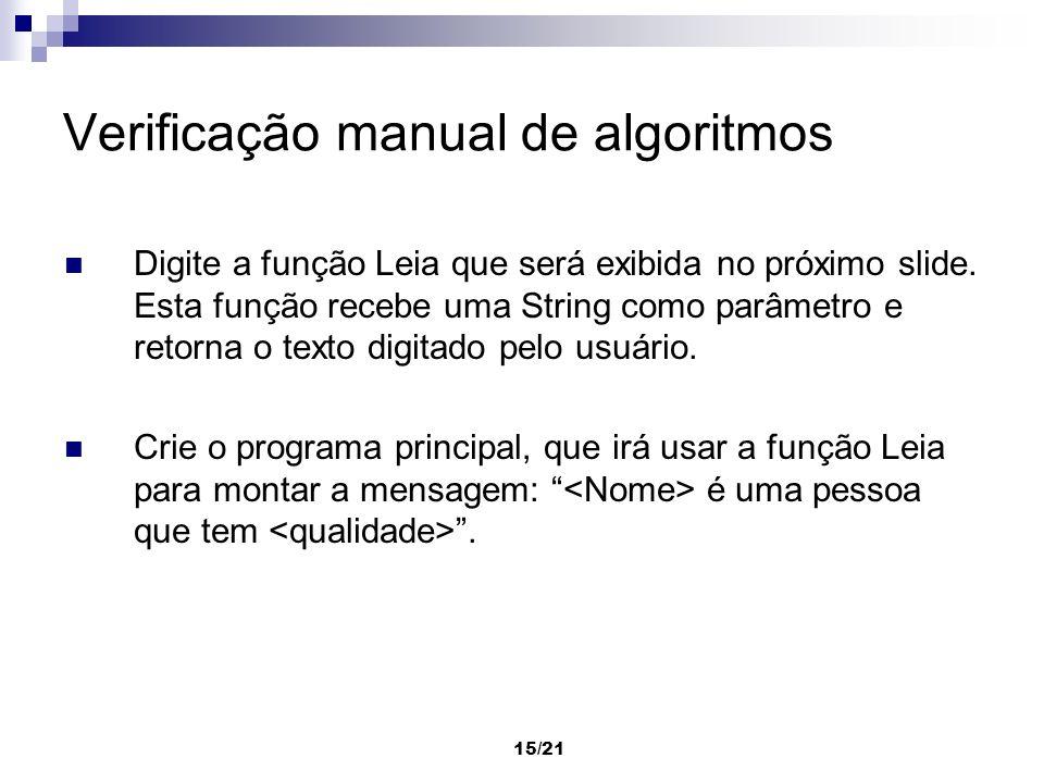 15/21 Verificação manual de algoritmos Digite a função Leia que será exibida no próximo slide. Esta função recebe uma String como parâmetro e retorna