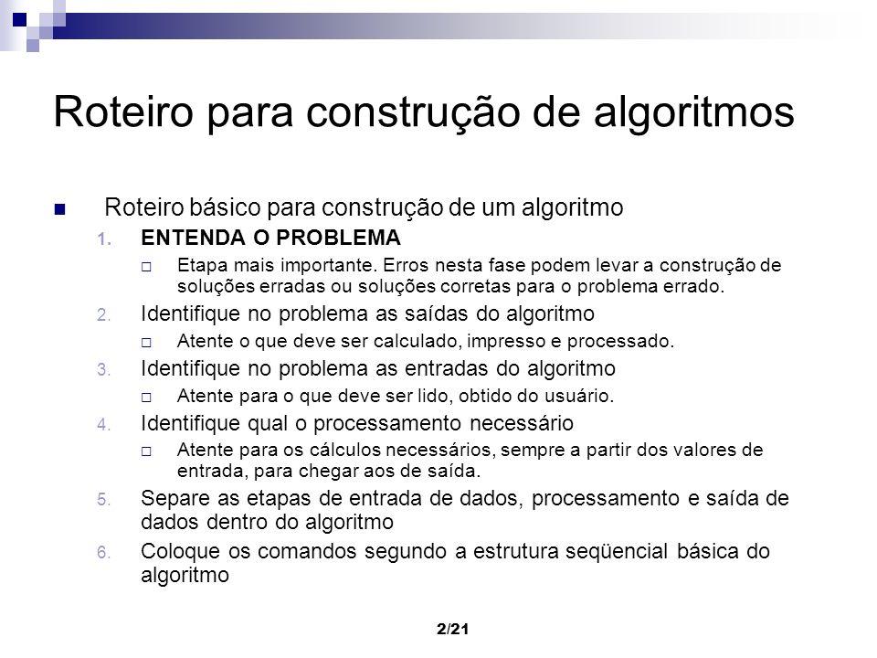 2/21 Roteiro para construção de algoritmos Roteiro básico para construção de um algoritmo 1. ENTENDA O PROBLEMA Etapa mais importante. Erros nesta fas