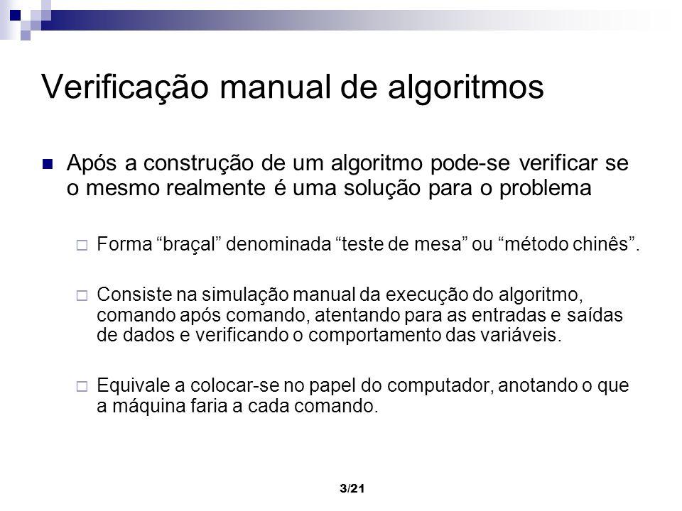 3/21 Verificação manual de algoritmos Após a construção de um algoritmo pode-se verificar se o mesmo realmente é uma solução para o problema Forma bra