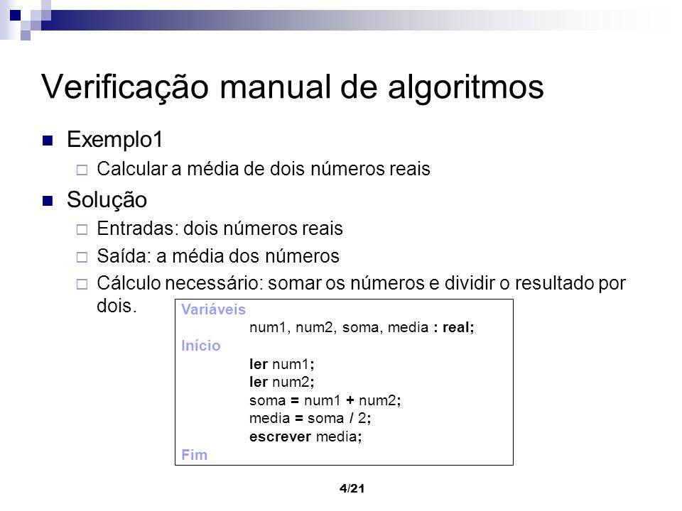 4/21 Verificação manual de algoritmos Exemplo1 Calcular a média de dois números reais Solução Entradas: dois números reais Saída: a média dos números