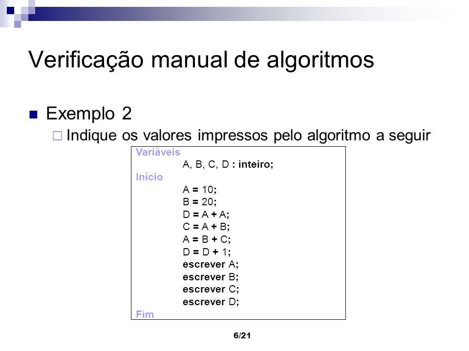6/21 Verificação manual de algoritmos Exemplo 2 Indique os valores impressos pelo algoritmo a seguir Variáveis A, B, C, D : inteiro; Início A = 10; B