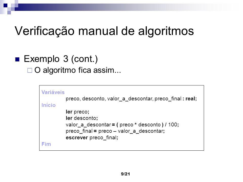 9/21 Verificação manual de algoritmos Exemplo 3 (cont.) O algoritmo fica assim... Variáveis preco, desconto, valor_a_descontar, preco_final : real; In