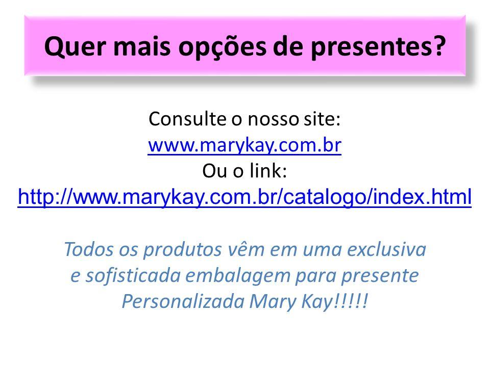 Quer mais opções de presentes? Consulte o nosso site: www.marykay.com.br Ou o link: http://www.marykay.com.br/catalogo/index.html Todos os produtos vê