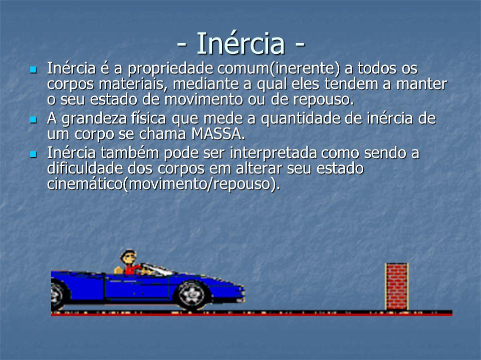 - Inércia - Inércia é a propriedade comum(inerente) a todos os corpos materiais, mediante a qual eles tendem a manter o seu estado de movimento ou de