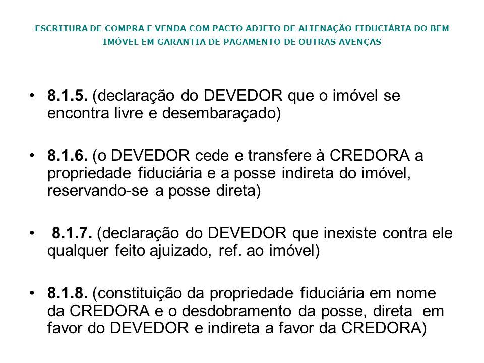 ESCRITURA DE COMPRA E VENDA COM PACTO ADJETO DE ALIENAÇÃO FIDUCIÁRIA DO BEM IMÓVEL EM GARANTIA DE PAGAMENTO DE OUTRAS AVENÇAS 8.1.5. (declaração do DE