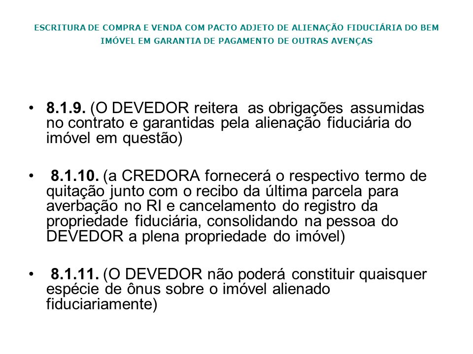 ESCRITURA DE COMPRA E VENDA COM PACTO ADJETO DE ALIENAÇÃO FIDUCIÁRIA DO BEM IMÓVEL EM GARANTIA DE PAGAMENTO DE OUTRAS AVENÇAS 8.1.9. (O DEVEDOR reiter