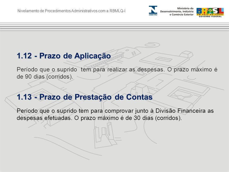 Nivelamento de Procedimentos Administrativos com a RBMLQ-I 1.12 - Prazo de Aplicação Período que o suprido tem para realizar as despesas. O prazo máxi