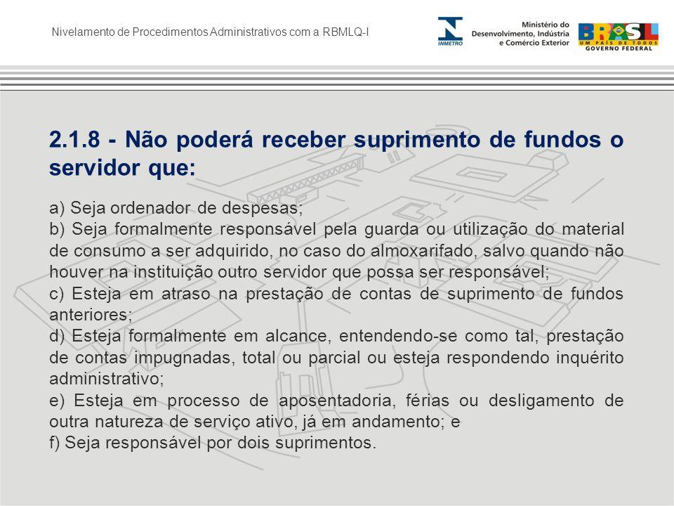 Nivelamento de Procedimentos Administrativos com a RBMLQ-I 2.1.8 - Não poderá receber suprimento de fundos o servidor que: a) Seja ordenador de despes