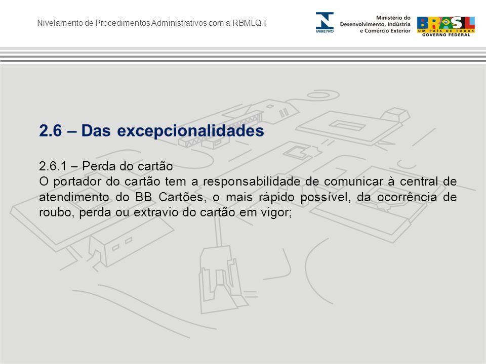 Nivelamento de Procedimentos Administrativos com a RBMLQ-I 2.6 – Das excepcionalidades 2.6.1 – Perda do cartão O portador do cartão tem a responsabili