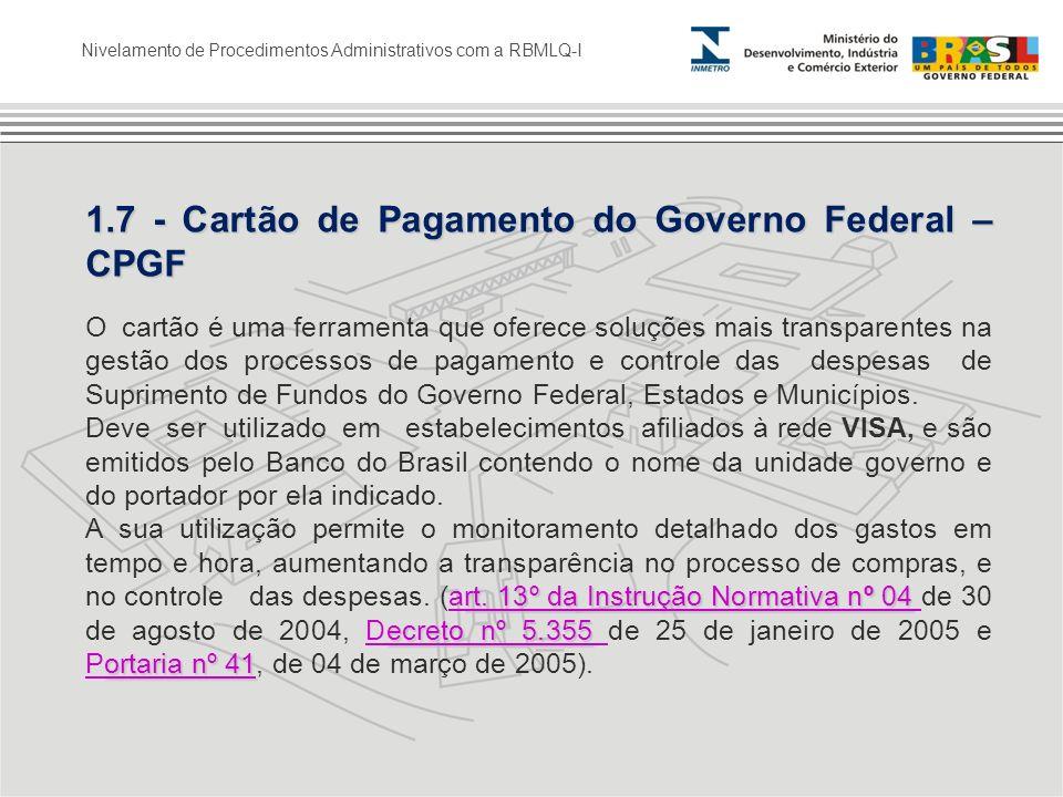Nivelamento de Procedimentos Administrativos com a RBMLQ-I 1.7 - Cartão de Pagamento do Governo Federal – CPGF O cartão é uma ferramenta que oferece s