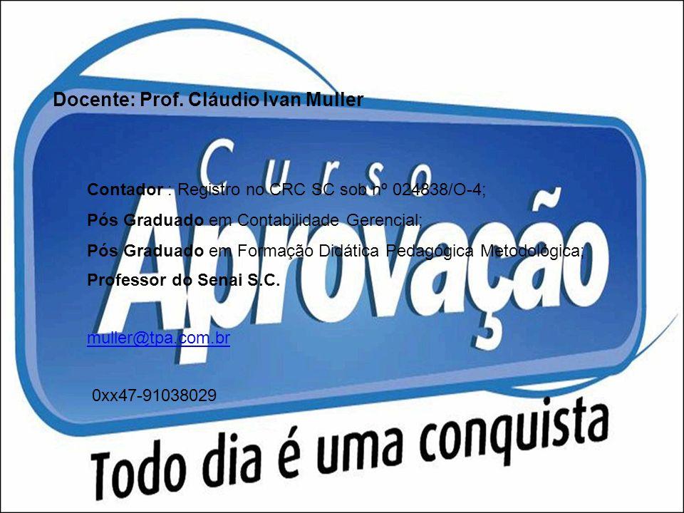Docente: Prof. Cláudio Ivan Muller Contador : Registro no CRC SC sob nº 024838/O-4; Pós Graduado em Contabilidade Gerencial; Pós Graduado em Formação