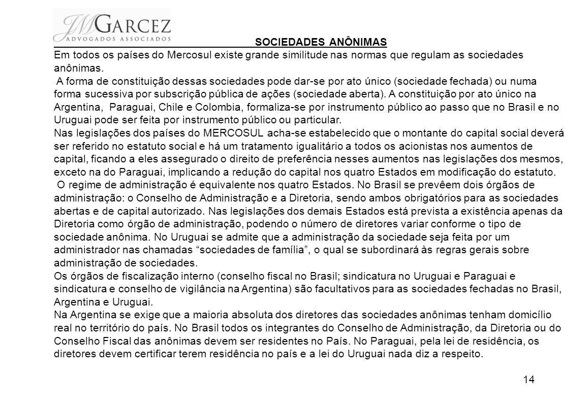 14 SOCIEDADES ANÔNIMAS Em todos os países do Mercosul existe grande similitude nas normas que regulam as sociedades anônimas. A forma de constituição