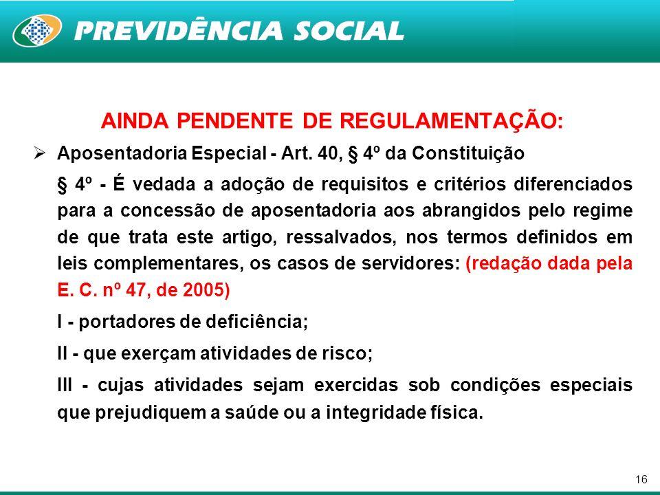 16 AINDA PENDENTE DE REGULAMENTAÇÃO: Aposentadoria Especial - Art. 40, § 4º da Constituição § 4º - É vedada a adoção de requisitos e critérios diferen