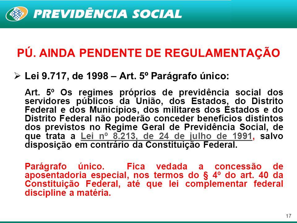 17 PÚ. AINDA PENDENTE DE REGULAMENTAÇÃO Lei 9.717, de 1998 – Art. 5º Parágrafo único: Art. 5º Os regimes próprios de previdência social dos servidores