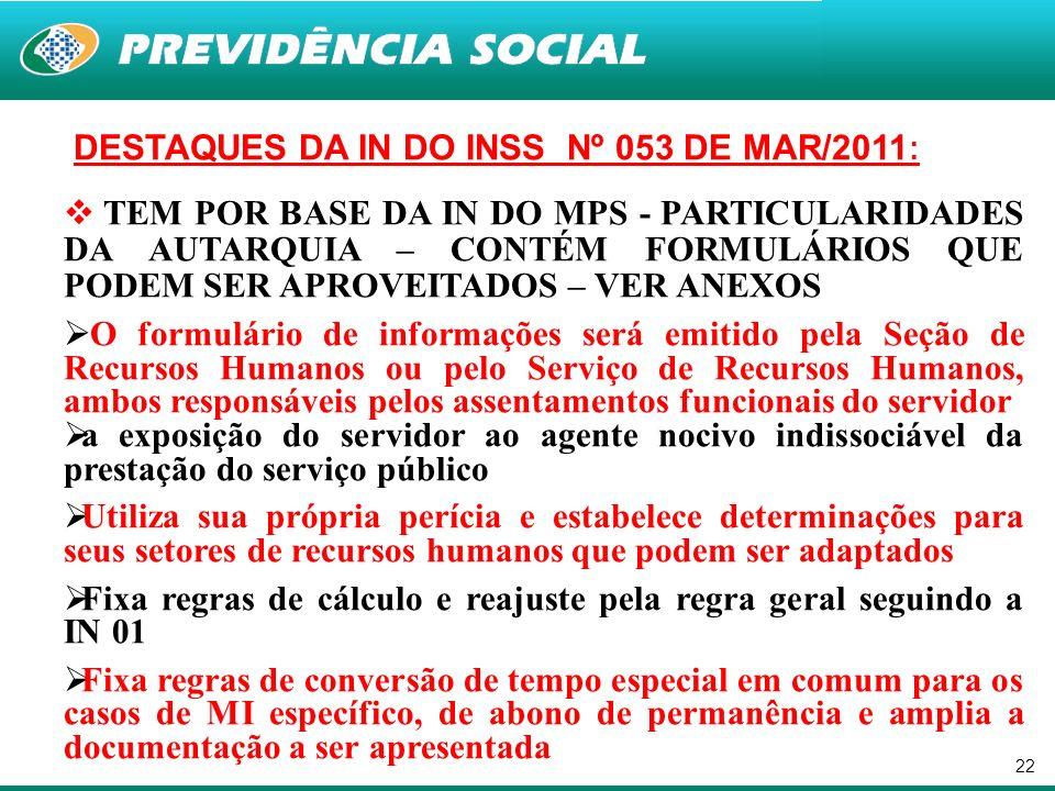 22 DESTAQUES DA IN DO INSS Nº 053 DE MAR/2011 : TEM POR BASE DA IN DO MPS - PARTICULARIDADES DA AUTARQUIA – CONTÉM FORMULÁRIOS QUE PODEM SER APROVEITA