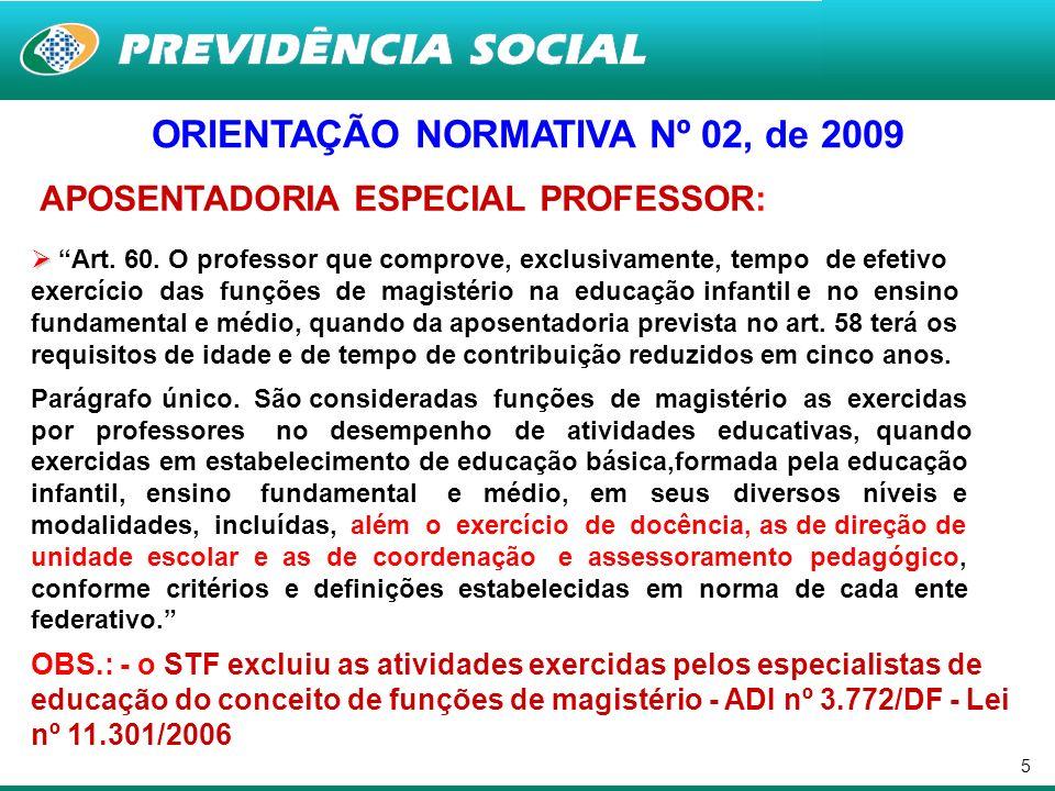 5 ORIENTAÇÃO NORMATIVA Nº 02, de 2009 APOSENTADORIA ESPECIAL PROFESSOR: Art. 60. O professor que comprove, exclusivamente, tempo de efetivo exercício