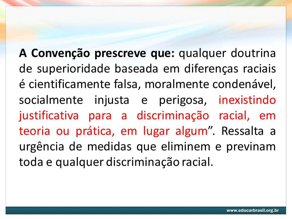 A Convenção prescreve que: qualquer doutrina de superioridade baseada em diferenças raciais é cientificamente falsa, moralmente condenável, socialment