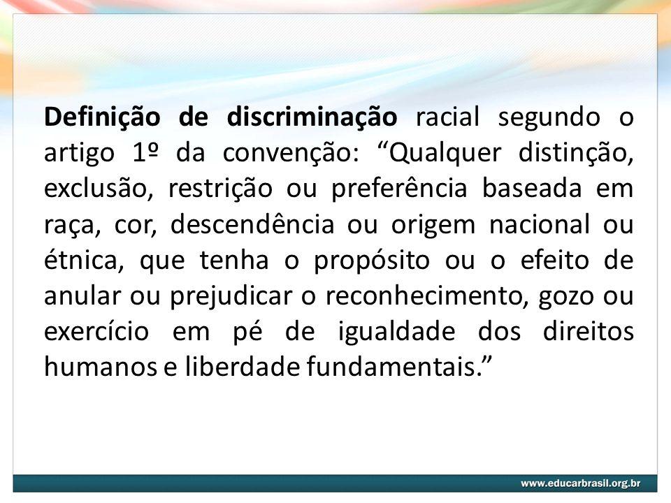 Definição de discriminação racial segundo o artigo 1º da convenção: Qualquer distinção, exclusão, restrição ou preferência baseada em raça, cor, desce