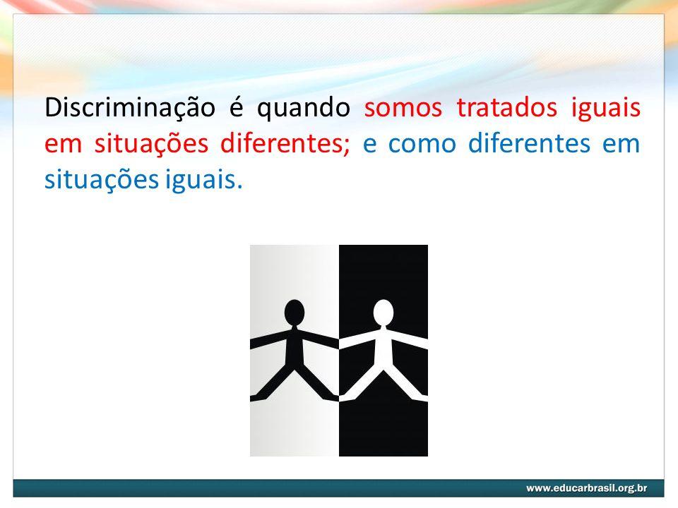Discriminação é quando somos tratados iguais em situações diferentes; e como diferentes em situações iguais.