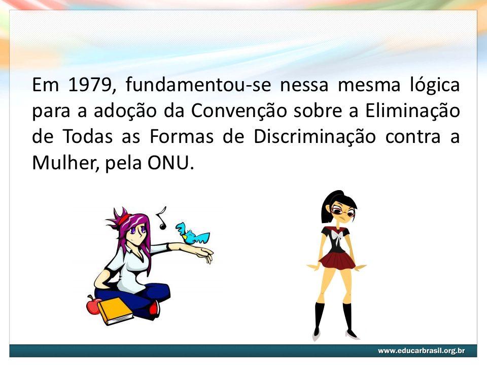 Em 1979, fundamentou-se nessa mesma lógica para a adoção da Convenção sobre a Eliminação de Todas as Formas de Discriminação contra a Mulher, pela ONU