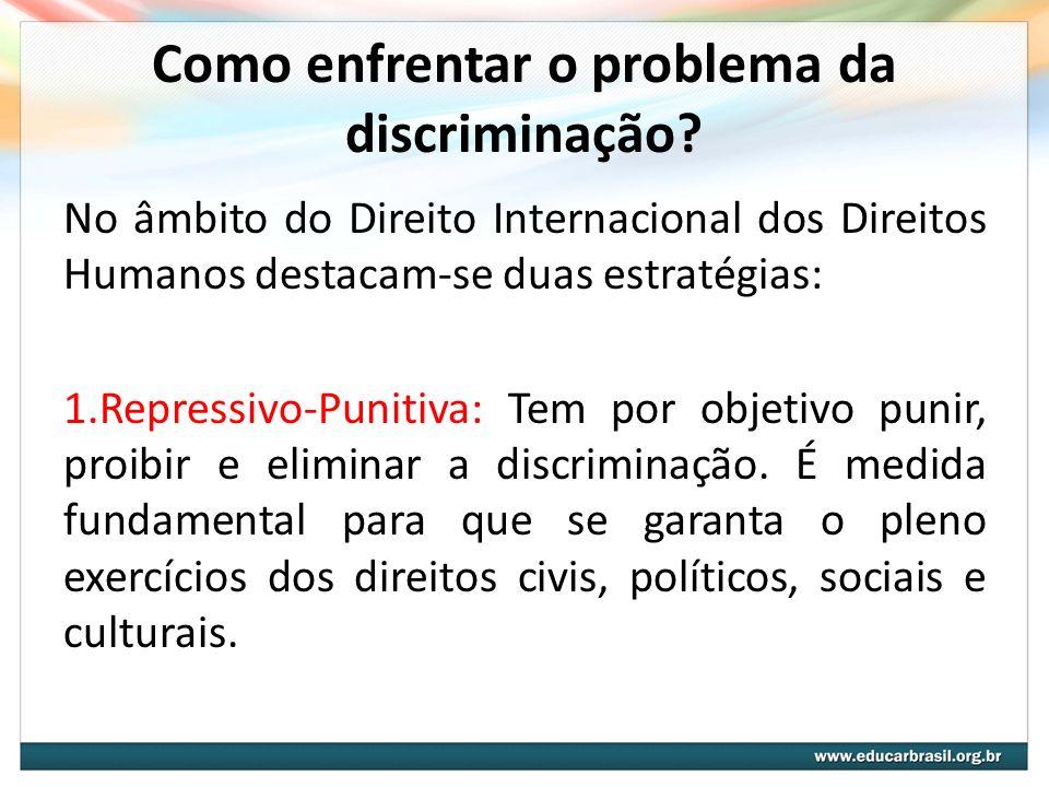 Como enfrentar o problema da discriminação? No âmbito do Direito Internacional dos Direitos Humanos destacam-se duas estratégias: 1.Repressivo-Punitiv